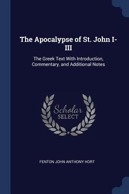The Apocalypse of St. John I-III: The Greek Text with Introduction, Commentary, and Additional Notes - Hort, Fenton John Anthony