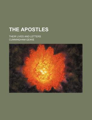 The Apostles; Their Lives and Letters - Geikie, Cunningham