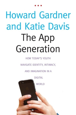 The App Generation: How Today's Youth Navigate Identity, Intimacy, and Imagination in a Digital World - Gardner, Howard, and Davis, Katie