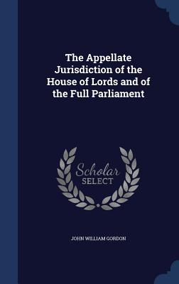 The Appellate Jurisdiction of the House of Lords and of the Full Parliament - Gordon, John William