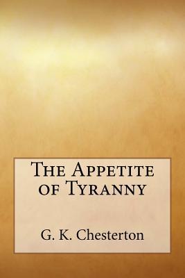 The Appetite of Tyranny - Chesterton, G K