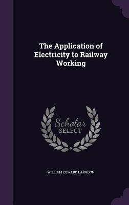 The Application of Electricity to Railway Working - Langdon, William Edward