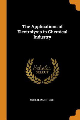 The Applications of Electrolysis in Chemical Industry - Hale, Arthur James