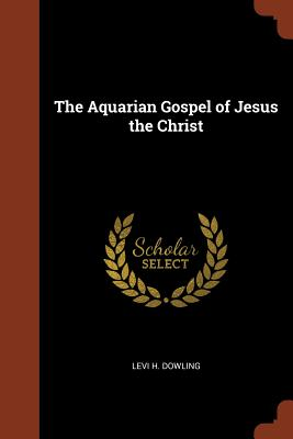 The Aquarian Gospel of Jesus the Christ - Dowling, Levi H