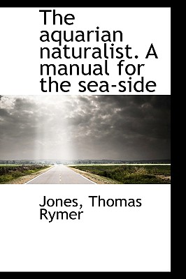 The Aquarian Naturalist. a Manual for the Sea-Side - Rymer, Jones Thomas