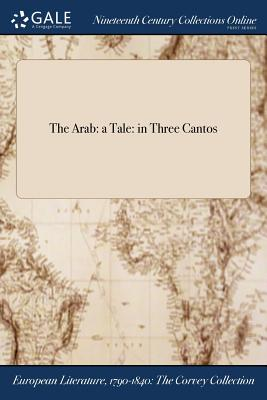 The Arab: A Tale: In Three Cantos - Anonymous