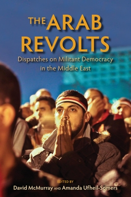 The Arab Revolts: Dispatches on Militant Democracy in the Middle East - McMurray, David (Editor), and Ufheil-Somers, Amanda (Editor), and Alexander, Christopher (Contributions by)
