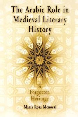 The Arabic Role in Medieval Literary History: A Forgotten Heritage - Menocal, María Rosa