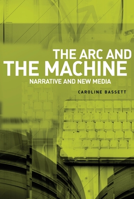 The ARC and the Machine: Narrative and New Media - Bassett, Caroline