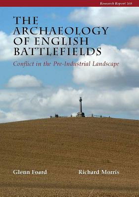 The Archaeology of English Battlefields: Conflict in the Pre-Industrial Landscape - Morris, Richard, and Foard, Glenn