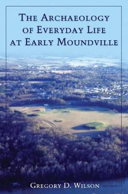 The Archaeology of Everyday Life at Early Moundville - Wilson, Gregory D
