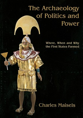 The Archaeology of Politics and Power: Where, When and Why the First States Formed - Maisels, Charles Keith