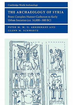 The Archaeology of Syria: From Complex Hunter-Gatherers to Early Urban Societies (c. 16,000-300 BC) - Akkermans, Peter M M G