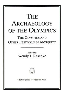 The Archaeology of the Olympics: The Olympics and Other Festivals in Antiquity - Raschke, Wendy J