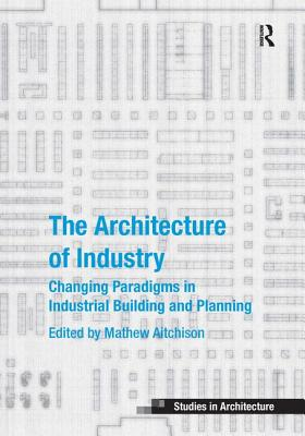 The Architecture of Industry: Changing Paradigms in Industrial Building and Planning - Aitchison, Mathew, and Canniffe, Eamonn, Dr. (Series edited by)