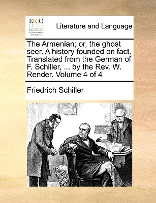 The Armenian; Or, the Ghost Seer. a History Founded on Fact. Translated from the German of F. Schiller, ... by the REV. W. Render. Volume 4 of 4 - Schiller, Friedrich