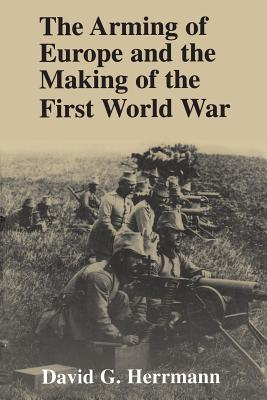 The Arming of Europe and the Making of the First World War - Herrmann, David G