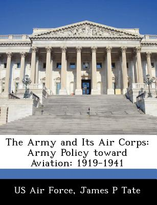 The Army and Its Air Corps: Army Policy Toward Aviation: 1919-1941 - Tate, James P, and US Air Force (Creator)