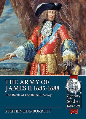 The Army of James II, 1685-1688: The Birth of the British Army - Ede-Borrett, Stephen