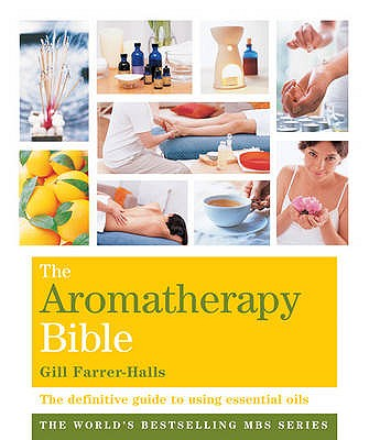 The Aromatherapy Bible: The Definitive Guide to Using Essential Oils - Farrer-Halls, Gill