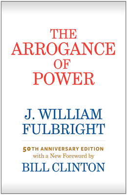 The Arrogance of Power - Fulbright, J William, and Clinton, Bill, President (Foreword by)