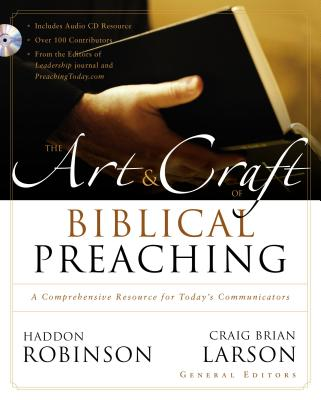 The Art and Craft of Biblical Preaching: A Comprehensive Resource for Today's Communicators - Robinson, Haddon, Dr. (Editor), and Larson, Craig Brian (Editor), and Zondervan