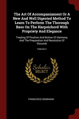 The Art of Accompaniament or a New and Well Digested Method to Learn to Perform the Thorough Bass on the Harpsichord with Propriety and Elegance: Treating of Position and Motion of Harmony, and the Preparation and Resolution of Discords; Volume 2 - Geminiani, Francesco