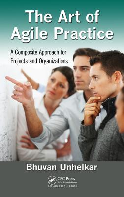 The Art of Agile Practice: A Composite Approach for Projects and Organizations - Unhelkar, Bhuvan