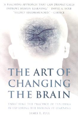 The Art of Changing the Brain: Enriching the Practice of Teaching by Exploring the Biology of Learning - Zull, James E
