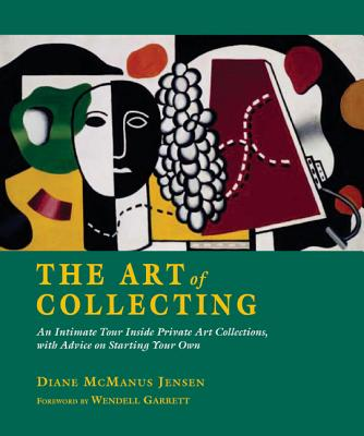The Art of Collecting: An Intimate Tour Inside Private Art Collections with Advice on Starting Your Own - Jensen, Diane McManus, and Garrett, Wendell, and Leeds, Valerie Ann (Editor)