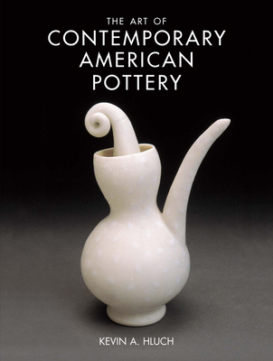 The Art of Contemporary American Pottery - Hluch, Kevin A