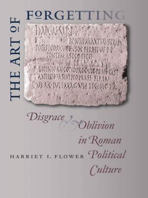 The Art of Forgetting: Disgrace & Oblivion in Roman Political Culture - Flower, Harriet I