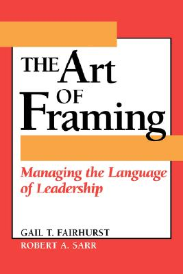 The Art of Framing: Managing the Language of Leadership - Fairhurst, Gail T, Professor, and Sarr, Robert A