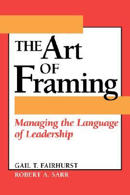 The Art of Framing: Managing the Language of Leadership - Fairhurst, Gail T, Professor, and Sarr, Robert A