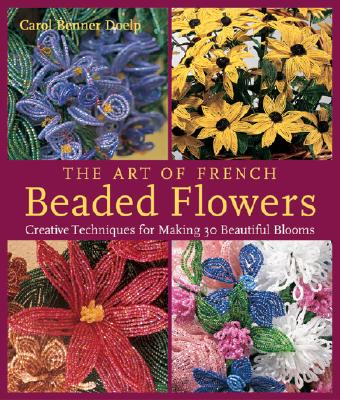 The Art of French Beaded Flowers: Creative Techniques for Making 30 Beautiful Blooms - Doelp, Carol Benner