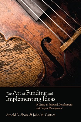 The Art of Funding and Implementing Ideas: A Guide to Proposal Development and Project Management - Shore, Arnold R, and Carfora, John M