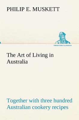 The Art of Living in Australia; Together with Three Hundred Australian Cookery Recipes and Accessory Kitchen Information by Mrs. H. Wicken - Muskett, Philip E