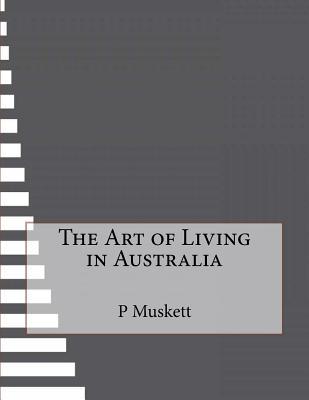 The Art of Living in Australia - Muskett, P E