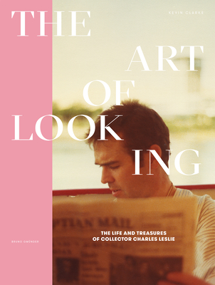 The Art of Looking: The Life and Treasures of Collector Charles Leslie - Clarke, Kevin