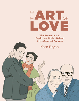 The Art of Love: The Romantic and Explosive Stories Behind Art's Greatest Couples - Bryan, Kate