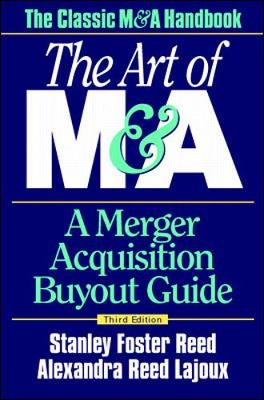 The Art of M&A: A Merger Acquisition Buyout Guide - Reed, Stanley Foster, and Lajoux, Alexandra Reed