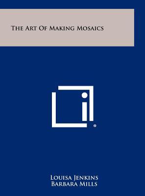The Art of Making Mosaics - Jenkins, Louisa, and Mills, Barbara, Professor, M.a
