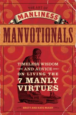 The Art of Manliness - Manvotionals: Timeless Wisdom and Advice on Living the 7 Manly Virtues - McKay, Brett, and McKay, Kate