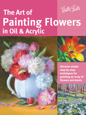 The Art of Painting Flowers in Oil & Acrylic: Discover Simple Step-By-Step Techniques for Painting an Array of Flowers and Plants - Lloyd Glover, David, and Harmon, Varvara, and Sulkowski, James
