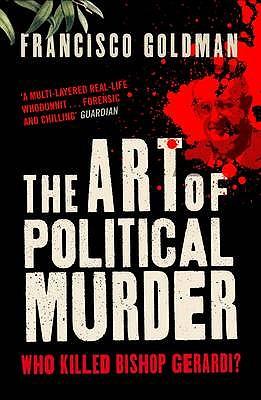 The Art of Political Murder: Who Killed Bishop  Gerardi? - Goldman, Francisco