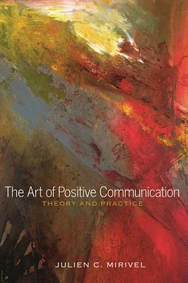 The Art of Positive Communication: Theory and Practice - Mirivel, Julien C.