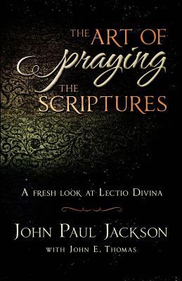The Art of Praying The Scriptures: A Fresh Look At Lectio Divina - Thomas, John E, and Jackson, John Paul