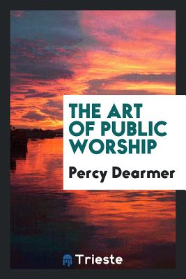 The Art of Public Worship - Dearmer, Percy