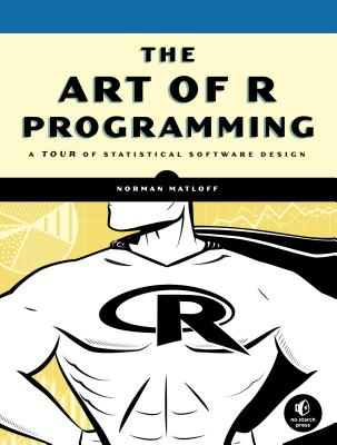 The Art of R Programming: A Tour of Statistical Software Design - Matloff, Norman