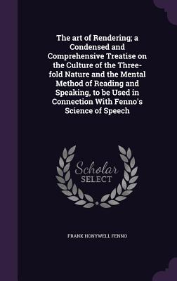 The Art of Rendering; A Condensed and Comprehensive Treatise on the Culture of the Three-Fold Nature and the Mental Method of Reading and Speaking, to Be Used in Connection with Fenno's Science of Speech - Fenno, Frank Honywell